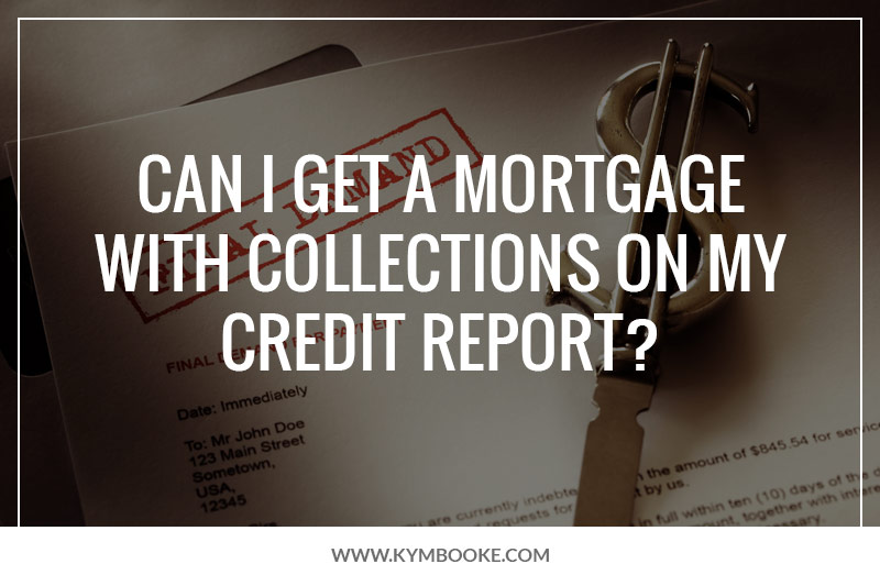 How To Get A Mortgage With Collections On Your Credit Report Kym Booke Realtor